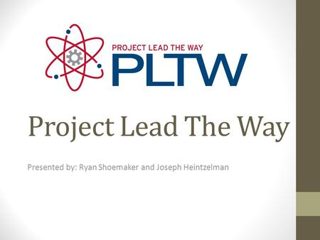 Project Lead The Way Presented by: Ryan Shoemaker and Joseph Heintzelman.