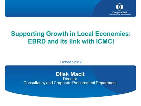 Supporting Growth in Local Economies: EBRD and its link with ICMCI October 2012 Dilek Macit Director Consultancy and Corporate Procurement Department.