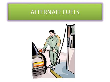 ALTERNATE FUELS. Why Alternative Fuels? As the cost of conventional fuels goes up, the interest in other fuel sources increase. In some cases, alternative.