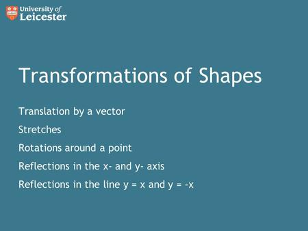 Transformations of Shapes Translation by a vector Stretches Rotations around a point Reflections in the x- and y- axis Reflections in the line y = x and.