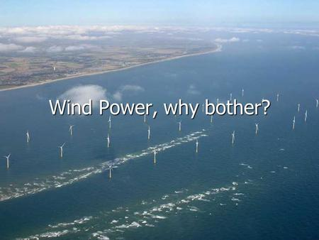 Wind Power, why bother?. Where does our Energy come from? Non Renewable sources Non Renewable sources Coal Coal Oil Oil Gas Gas Nuclear Nuclear Renewable.