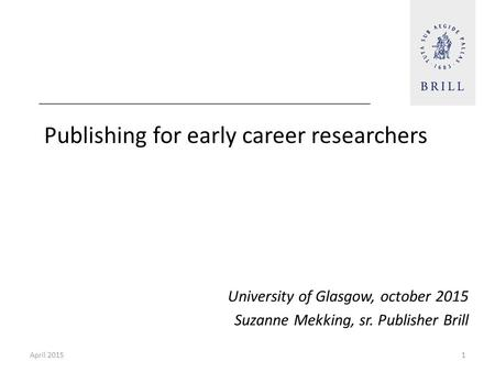 Publishing for early career researchers University of Glasgow, october 2015 Suzanne Mekking, sr. Publisher Brill April 20151.