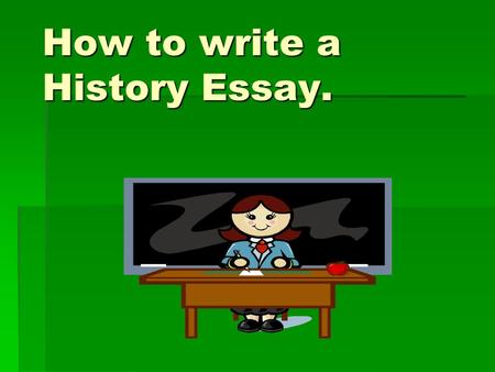 How to write a History Essay.. The Question?  The title of a history essay will always be a question. If you want to get top marks, everything you write.