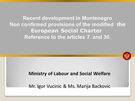 Recent development in Montenegro Non confirmed provisions of the modified t he European Social Charter Reference to the articles 7. and 30. Ministry of.