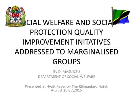 SOCIAL WELFARE AND SOCIAL PROTECTION QUALITY IMPROVEMENT INITATIVES ADDRESSED TO MARGINALISED GROUPS By D. MASUNZU DEPARTMENT OF SOCIAL WELFARE Presented.