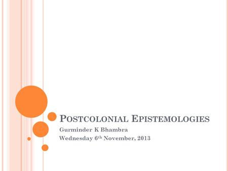 P OSTCOLONIAL E PISTEMOLOGIES Gurminder K Bhambra Wednesday 6 th November, 2013.