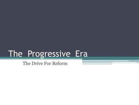 "The Progressive Era The Drive For Reform. 1890 to 1917 ""Progressives were reformers who attempted to solve problems caused by industry, growth of cities."
