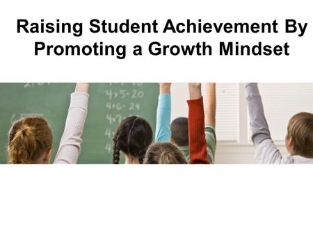 Raising Student Achievement By Promoting a Growth Mindset.