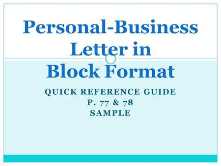 QUICK REFERENCE GUIDE P. 77 & 78 SAMPLE Personal-Business Letter in Block Format.