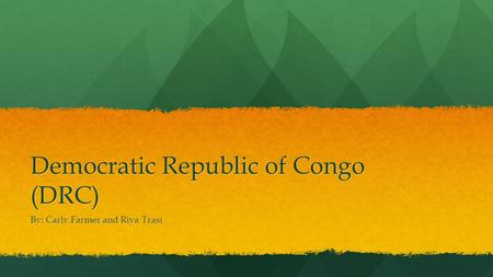 Democratic Republic of Congo (DRC) By: Carly Farmer and Riya Trasi.