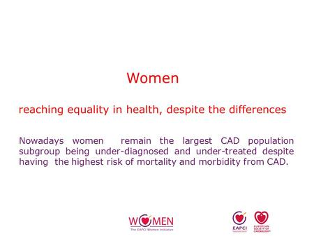 Women reaching equality in health, despite the differences Nowadays women remain the largest CAD population subgroup being under-diagnosed and under-treated.