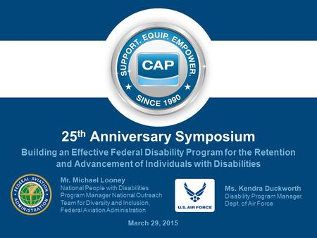 25 th Anniversary Symposium Building an Effective Federal Disability Program for the Retention and Advancement of Individuals with Disabilities March 29,