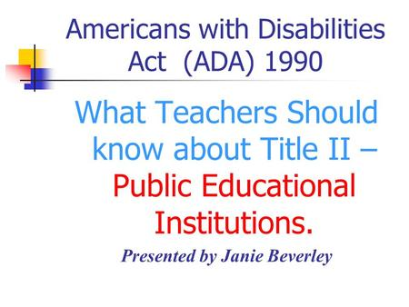 Americans with Disabilities Act (ADA) 1990 What Teachers Should know about Title II – Public Educational Institutions. Presented by Janie Beverley.