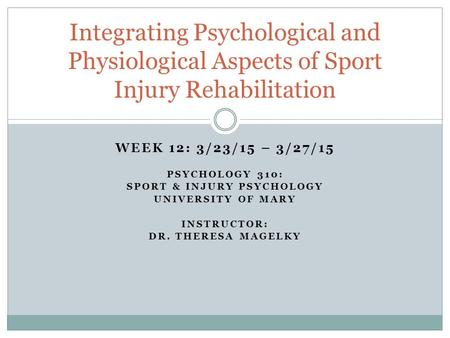 WEEK 12: 3/23/15 – 3/27/15 PSYCHOLOGY 310: SPORT & INJURY PSYCHOLOGY UNIVERSITY OF MARY INSTRUCTOR: DR. THERESA MAGELKY Integrating Psychological and Physiological.