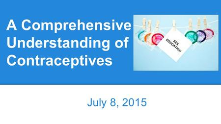 A Comprehensive Understanding of Contraceptives July 8, 2015.