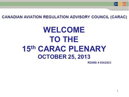 1 WELCOME TO THE 15 th CARAC PLENARY OCTOBER 25, 2013 RDIMS # 8562823 CANADIAN AVIATION REGULATION ADVISORY COUNCIL (CARAC)