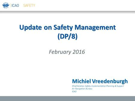 Update on Safety Management (DP/8) February 2016 Michiel Vreedenburgh Chief Aviation Safety Implementation Planning & Support Air Navigation Bureau ICAO.