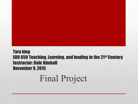 Tara king EDU 650 Teaching, Learning, and leading in the 21 st Century Instructor: Dale Kimball November 9, 2015 Final Project.