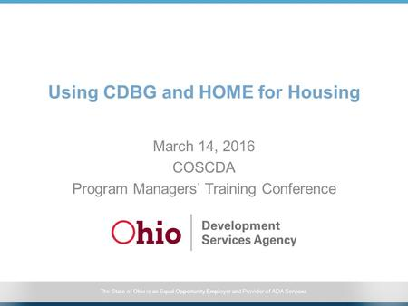 The State of Ohio is an Equal Opportunity Employer and Provider of ADA Services Using CDBG and HOME for Housing March 14, 2016 COSCDA Program Managers'