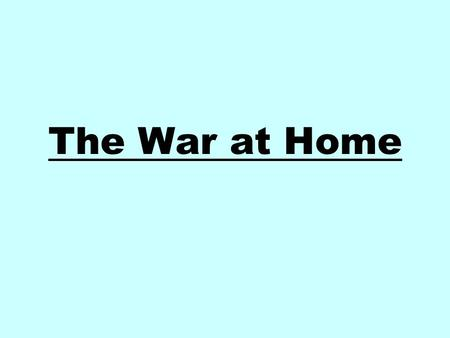 The War at Home. The Economy Total War Economy: factories producing more goods then ever before. 1939 produced goods worth $5.6 billion 1945 produced.