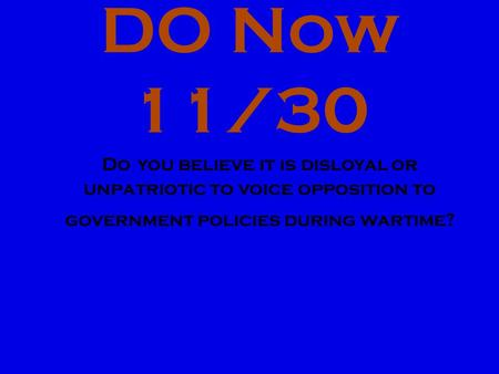 DO Now 11/30 Do you believe it is disloyal or unpatriotic to voice opposition to government policies during wartime?