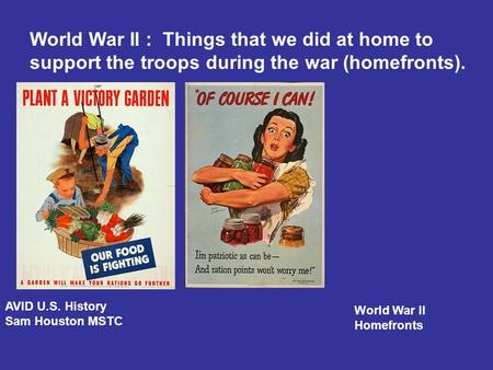 World War II : Things that we did at home to support the troops during the war (homefronts). AVID U.S. History Sam Houston MSTC World War II Homefronts.