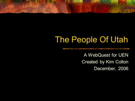 The People Of Utah A WebQuest for UEN Created by Kim Colton December, 2006.
