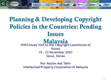 1 Planning & Developing Copyright Policies in the Countries: Pending Issues Malaysia WIPO Study Visit to the Copyright Commission of Korea 19 – 23 November.