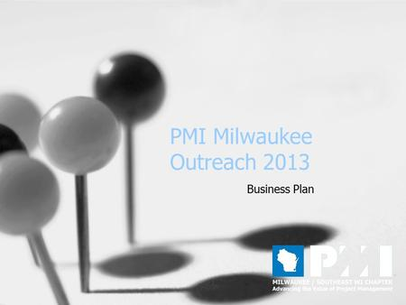 PMI Milwaukee Outreach 2013 Business Plan. Mission Statement PMI Outreach is responsible for creating alliances with business and professional organizations.