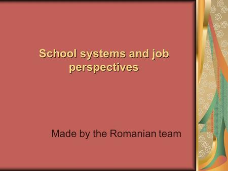 School systems and job perspectives Made by the Romanian team.