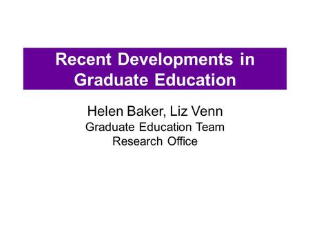 Recent Developments in Graduate Education Helen Baker, Liz Venn Graduate Education Team Research Office.