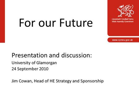 For our Future Presentation and discussion: University of Glamorgan 24 September 2010 Jim Cowan, Head of HE Strategy and Sponsorship www.cymru.gov.uk.
