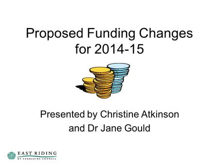 Proposed Funding Changes for 2014-15 Presented by Christine Atkinson and Dr Jane Gould.