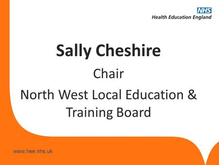Www.hee.nhs.uk Sally Cheshire Chair North West Local Education & Training Board.