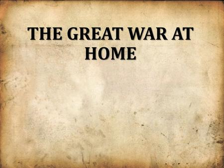 THE GREAT WAR AT HOME. Total War All resources of a nation are organized for one purpose- TO WIN THE WAR!