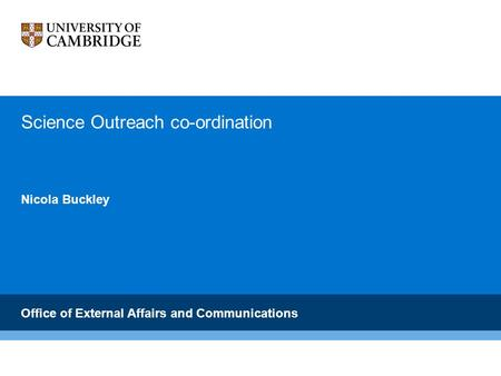 Careers Service Science Outreach co-ordination Nicola Buckley Office of External Affairs and Communications.