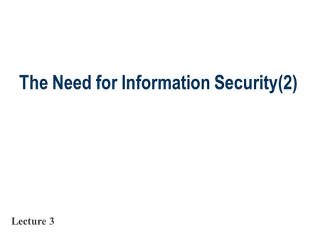 The Need for Information Security(2) Lecture 3. Slide 2 Information Extortion  Information extortion is an attacker or formerly trusted insider stealing.