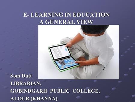 E- LEARNING IN EDUCATION A GENERAL VIEW Som Dutt LIBRARIAN, GOBINDGARH PUBLIC COLLEGE, ALOUR,(KHANNA)