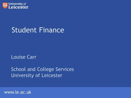Www.le.ac.uk Student Finance Louise Carr School and College Services University of Leicester.
