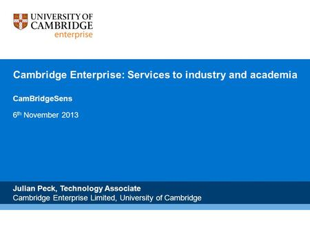 Cambridge Enterprise: Services to industry and academia CamBridgeSens 6 th November 2013 Julian Peck, Technology Associate Cambridge Enterprise Limited,