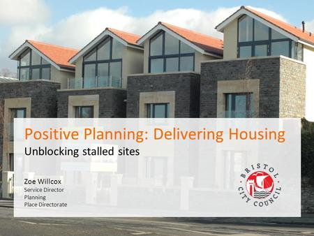 PAS Peer Day 10 th February 2015 Zoe Willcox Service Director Planning Place Directorate Positive Planning: Delivering Housing Unblocking stalled sites.