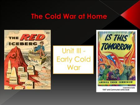 "Unit III - Early Cold War. Where can a communist be found in everyday life? ""Look for him in your school, your labor union, your church, or your civic."