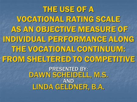 PRESENTED BY: DAWN SCHEIDELL, M.S. AND LINDA GELDNER, B.A. THE USE OF A VOCATIONAL RATING SCALE AS AN OBJECTIVE MEASURE OF INDIVIDUAL PERFORMANCE ALONG.