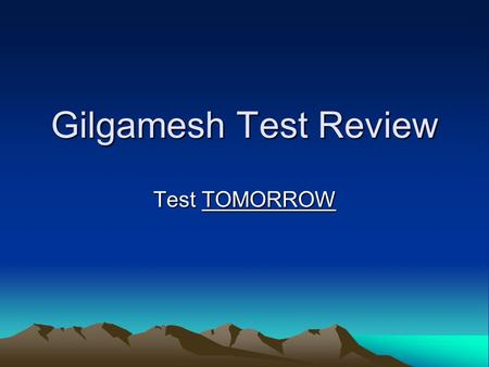 Gilgamesh Test Review Test TOMORROW. Wednesday's Agenda Find your NEW SEAT! Hey, what about the rest of the flood stories? Finish DABDA chart and review.