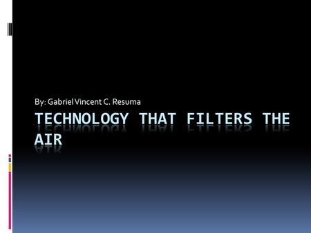 By: Gabriel Vincent C. Resuma. What is the air filter technology?  Air filters are physically simple but technically complex devices. Whether they are.
