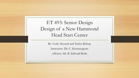 ET 493: Senior Design Design of a New Hammond Head Start Center By: Cody Menard and Taylor Bishop Instructor: Dr. C. Koutsougeras Advisor: Mr. R. Edward.