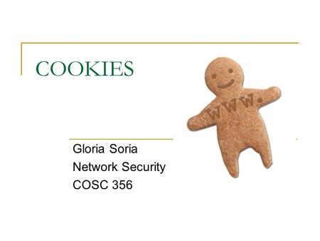 COOKIES Gloria Soria Network Security COSC 356. What is a Cookie? A cookie is a piece of text that a Web Server can store on a user's hard disk. Cookies.