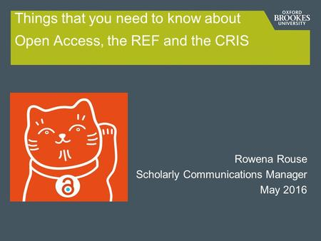 Things that you need to know about Open Access, the REF and the CRIS Rowena Rouse Scholarly Communications Manager May 2016.