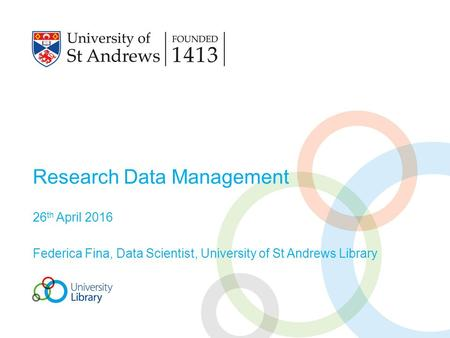 Research Data Management 26 th April 2016 Federica Fina, Data Scientist, University of St Andrews Library.
