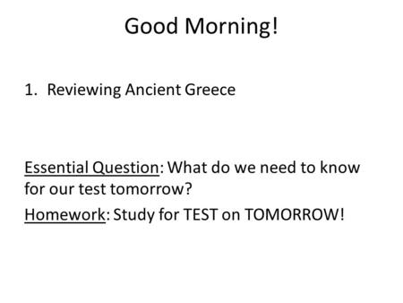 Good Morning! 1.Reviewing Ancient Greece Essential Question: What do we need to know for our test tomorrow? Homework: Study for TEST on TOMORROW!